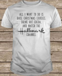 All I Want To Do Is Bake Christmas Cookies Drink Hot Cocoa Shirt