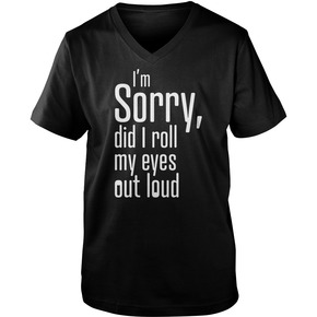 I sorry did i roll mu eyes out loud shirt