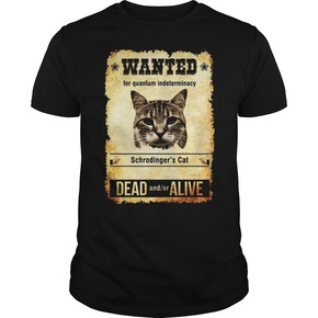 Wanted for quantum indeterminacy schrodinger's cat dead and or alive shirt