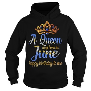 A Queen was born in June happy birthday to me Hoodie BC19