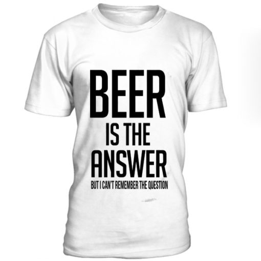 Beer Is The Answer T-Shirt BC19