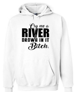 Cry me a river and drown in it bitch Hoodie BC19