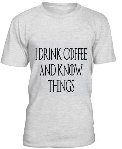 I Drink Coffe and Know Things T-Shirt BC19