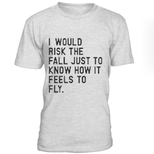 I Would risk The Fall Just To Know How It Fells To Fly T-shirt BC19