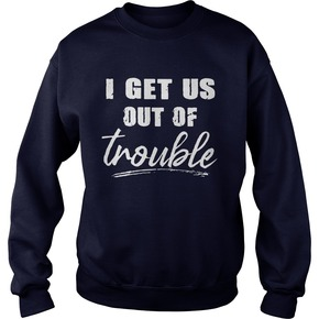 I get us out of trouble sweatshirt BC19