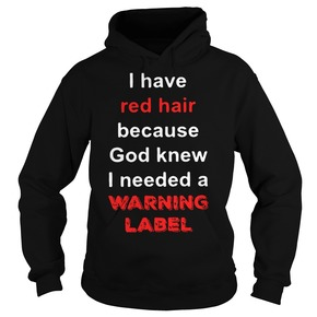 I have red hair because God knew I needed a warning label HOODIE BC19