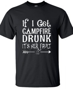 If I Get Campfire Drunk It's Her Fault T-Shirt BC19