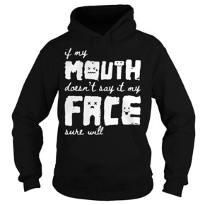 If my mouth doesn t say it my face sure will Hoodie BC19