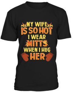 My Wife Is So Hot, I Wear Mitts When Hug Her T-Shirt BC19