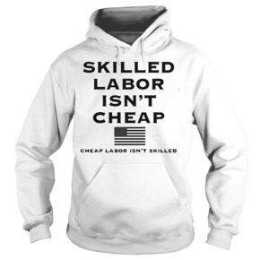 Skilled labor isn't cheap cheap labor isn't skilled HOODIE BC19