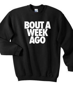 bout a week ago sweatshirt BC19