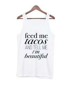 feed me tacos and tell me im beautiful tanktop BC19