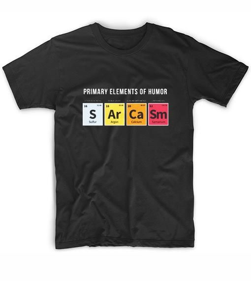 Primary Elements Of Humor Sarcasm T-shirt EC01