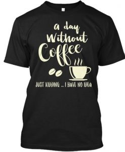 A Day Without Coffe T Shirt AN7M0